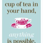 With a cup of tea in hand, anything is possible