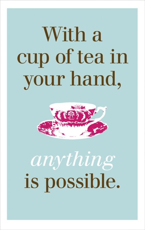 With a cup of tea in hand, anything is possible - one of our favourite tea quotes.