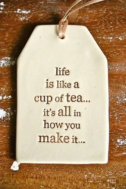 life is like a cup of tea, its all in how you make it.